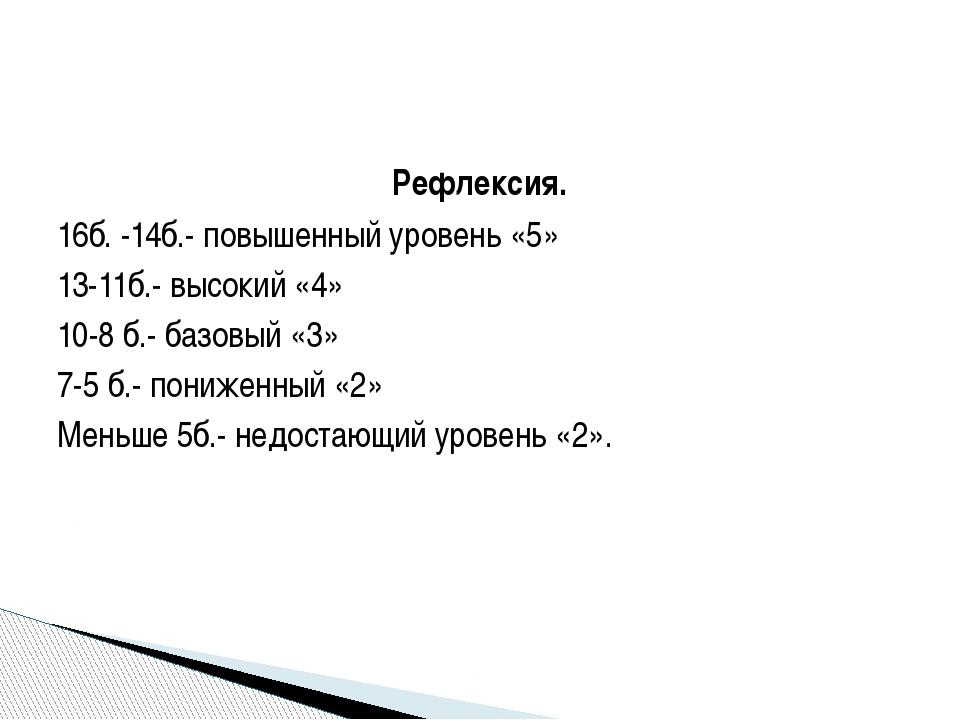 Рефлексия. 16б. -14б.- повышенный уровень «5» 13-11б.- высокий «4» 10-8 б.- б...