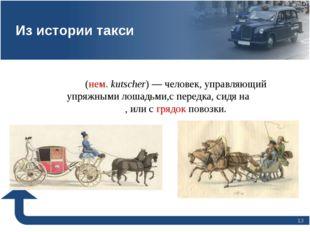 * Ку́чер(нем.kutscher)— человек, управляющий упряжными лошадьми,с передка,