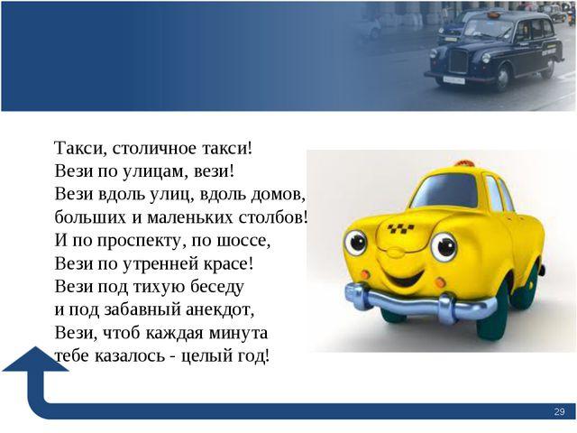 * Такси, столичное такси! Вези по улицам, вези! Вези вдоль улиц, вдоль домов,...