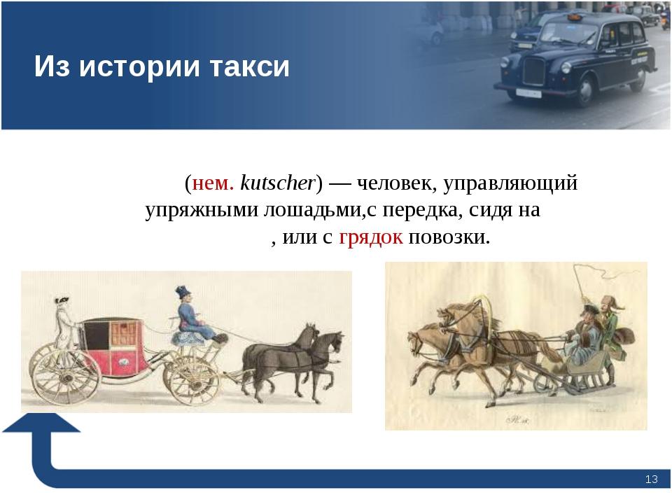 * Ку́чер(нем.kutscher)— человек, управляющий упряжными лошадьми,с передка,...