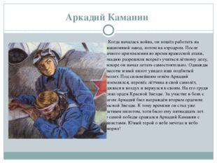 Аркадий Каманин Когда началась война, он пошёл работать на авиационный завод
