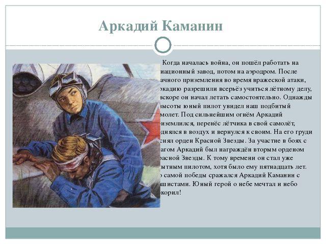 Аркадий Каманин Когда началась война, он пошёл работать на авиационный завод...