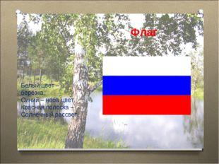 Флаг Белый цвет – берёзка, Синий – неба цвет. Красная полоска – Солнечный рас