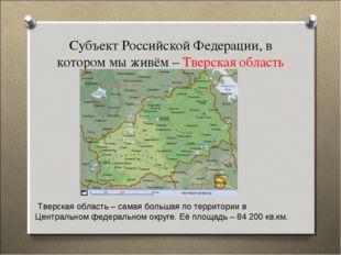 Субъект Российской Федерации, в котором мы живём – Тверская область Тверская