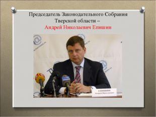 Председатель Законодательного Собрания Тверской области – Андрей Николаевич Е