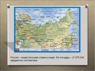 Россия – самая большая страна в мире. Её площадь – 17 075 200 квадратных кило