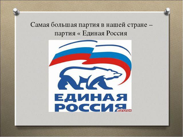 Самая большая партия в нашей стране – партия « Единая Россия