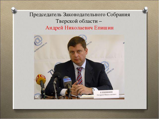 Председатель Законодательного Собрания Тверской области – Андрей Николаевич Е...