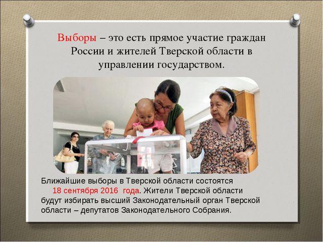 Выборы – это есть прямое участие граждан России и жителей Тверской области в...