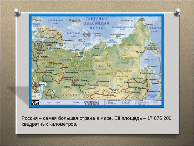 Россия – самая большая страна в мире. Её площадь – 17 075 200 квадратных кило...