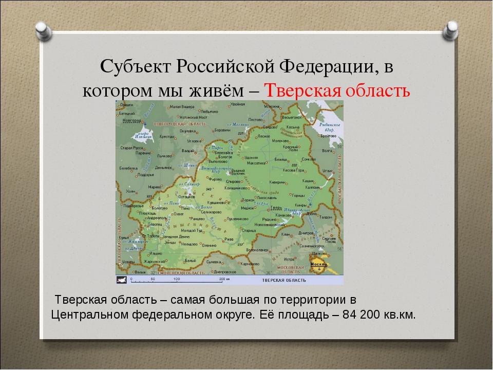 Субъект Российской Федерации, в котором мы живём – Тверская область Тверская...