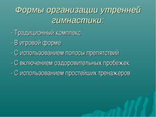 Формы организации утренней гимнастики: - Традиционный комплекс - В игровой фо