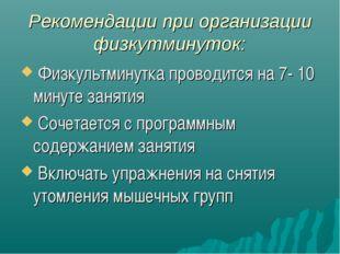 Рекомендации при организации физкутминуток: Физкультминутка проводится на 7-