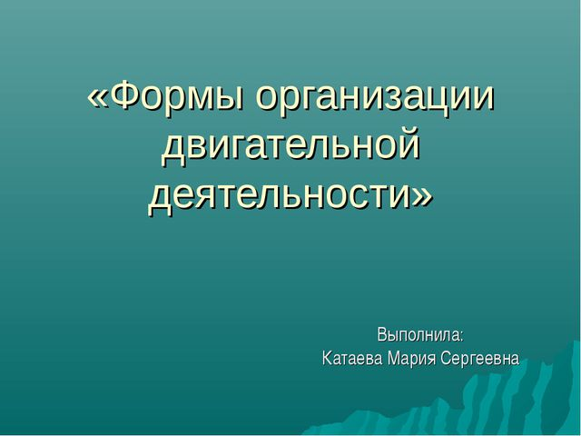 «Формы организации двигательной деятельности» Выполнила: Катаева Мария Серге...