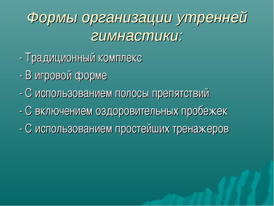 Формы организации утренней гимнастики: - Традиционный комплекс - В игровой фо...