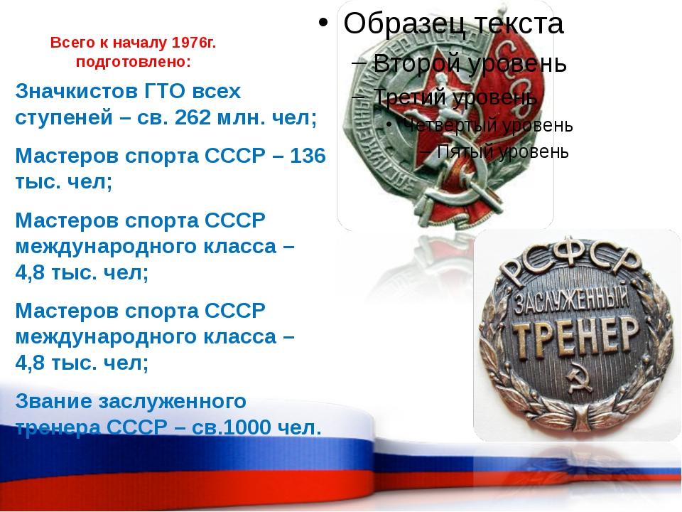 Всего к началу 1976г. подготовлено: Значкистов ГТО всех ступеней – св. 262 мл...