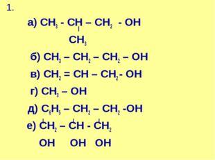 1. а) СН3 - СН – СН2 - ОН СН3 б) СН3 – СН2 – СН2 – ОН в) СН2 = СН – СН2 - ОН
