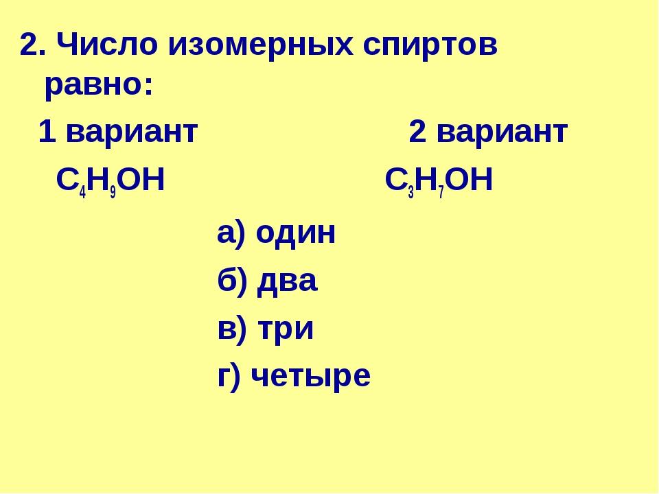 2. Число изомерных спиртов равно: 1 вариант 2 вариант С4Н9ОН С3Н7ОН а) од...