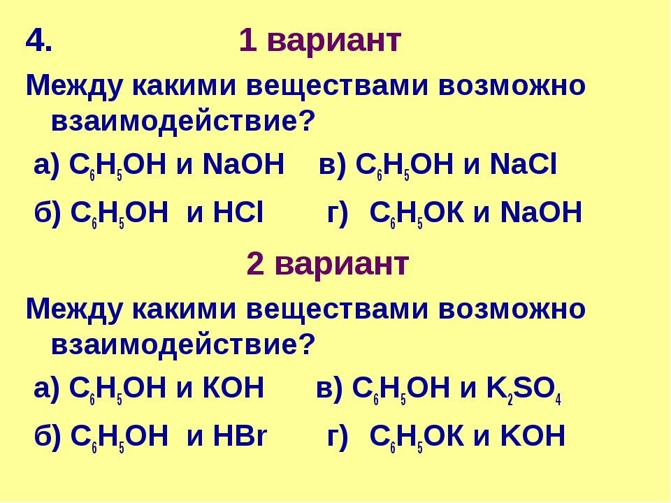 4. 1 вариант Между какими веществами возможно взаимодействие? а) С6Н5ОН и NaO...