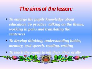 The aims of the lesson: To enlarge the pupils knowledge about education. To p