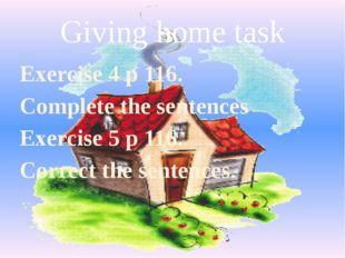 Giving home task Exercise 4 p 116. Complete the sentences Exercise 5 p 116. C