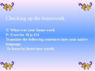 Checking up the homework. T: What was your home work P: Exercise 10 p.114 Tr