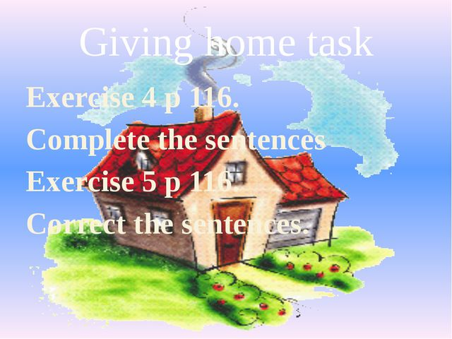 Giving home task Exercise 4 p 116. Complete the sentences Exercise 5 p 116. C...