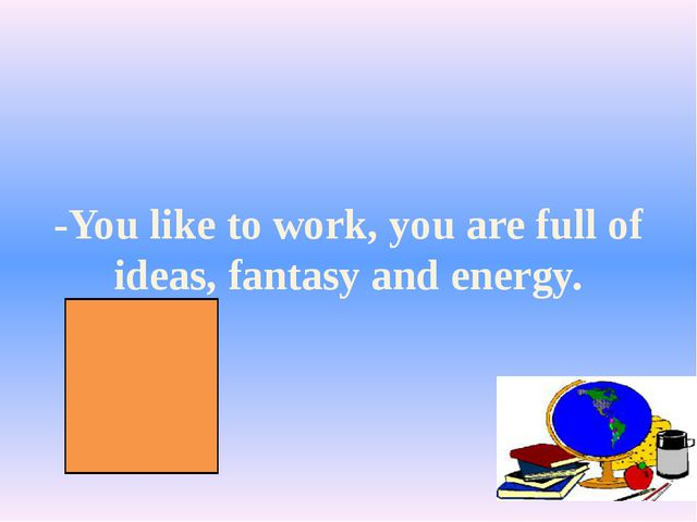 -You like to work, you are full of ideas, fantasy and energy.