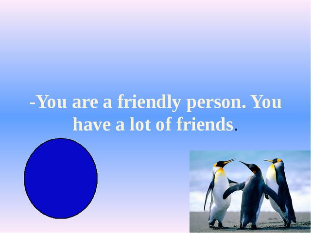 -You are a friendly person. You have a lot of friends.