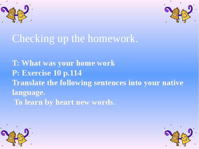 Checking up the homework. T: What was your home work P: Exercise 10 p.114 Tr...