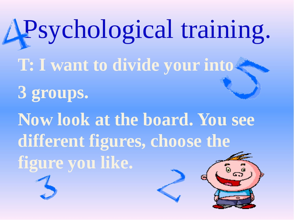 Psychological training. T: I want to divide your into 3 groups. Now look at t...