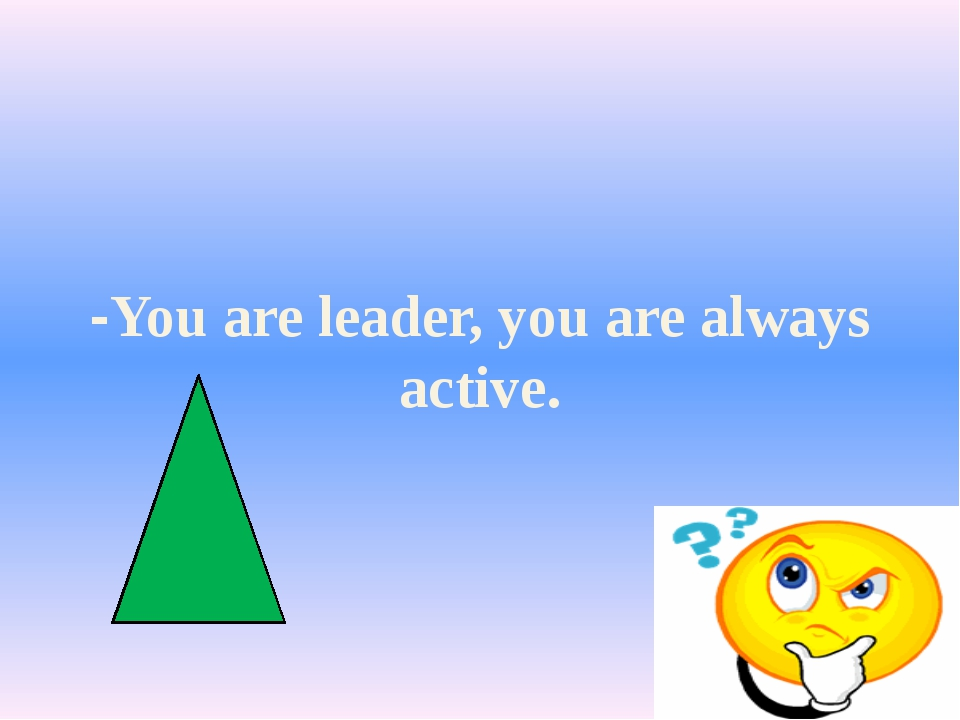 -You are leader, you are always active.