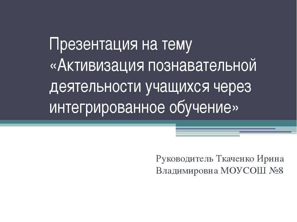 Презентация на тему «Активизация познавательной деятельности учащихся через и...