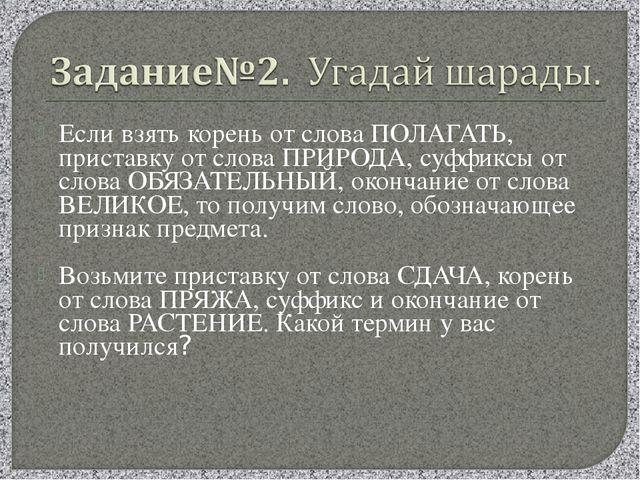 Если взять корень от слова ПОЛАГАТЬ, приставку от слова ПРИРОДА, суффиксы от...