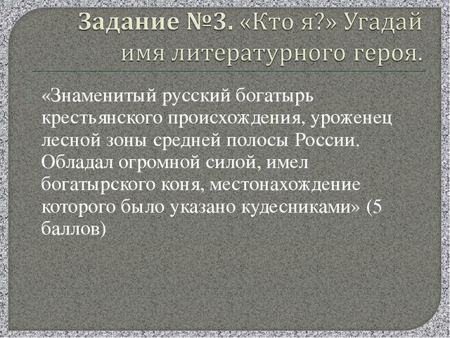 «Знаменитый русский богатырь крестьянского происхождения, уроженец лесной зон...