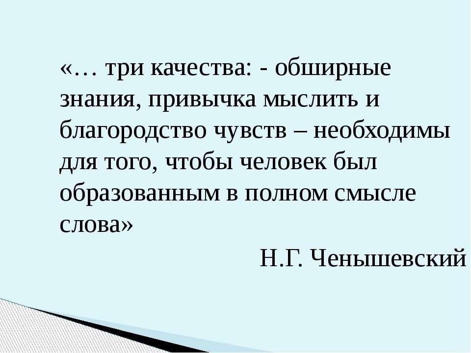 «… три качества: - обширные знания, привычка мыслить и благородство чувств –...