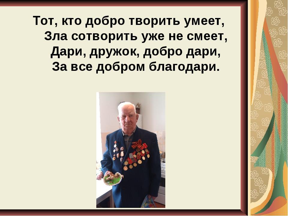 Тот, кто добро творить умеет, Зла сотворить уже не смеет, Дари, дружок, добр...