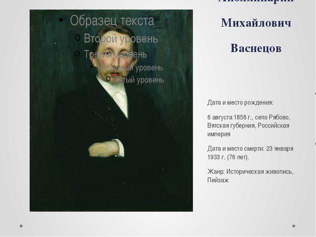 Аполлинарий Михайлович Васнецов Дата и место рождения: 6 августа 1856 г., сел...