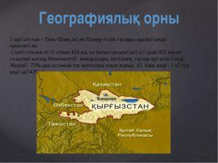 Географиялық орны Қырғызстан – Тянь-Шань жәнеПамир-Алай тауларыаралығында о