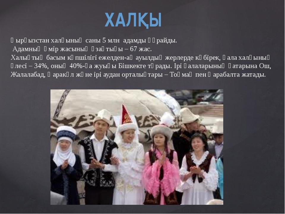 ХАЛҚЫ Қырғызстан халқының саны 5 млн адамды құрайды. Адамның өмір жасының ұза...