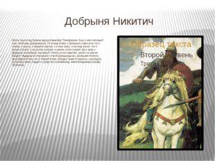 Добрыня Никитич Жила- была под Киевом вдова Мамелфа Тимофеевна. Был у неё люб