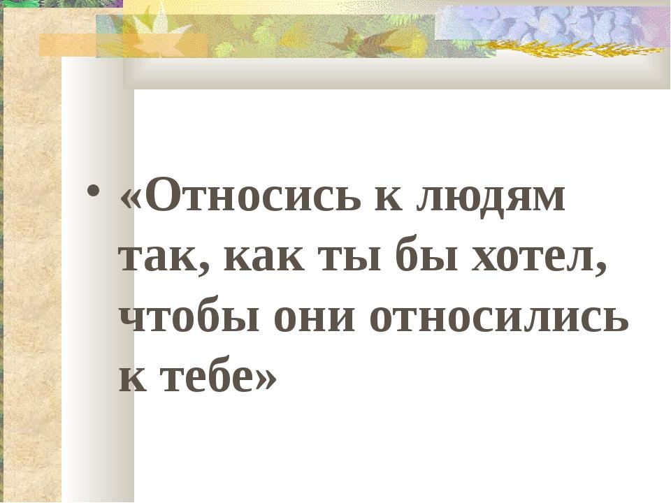 «Относись к людям так, как ты бы хотел, чтобы они относились к тебе»