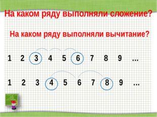 На каком ряду выполняли сложение? На каком ряду выполняли вычитание? 2 3 4 5