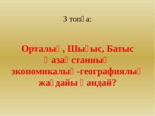 3 топқа: Орталық, Шығыс, Батыс Қазақстанның экономикалық-географиялық жағдай