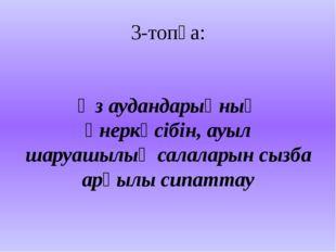 3-топқа: Өз аудандарыңның өнеркәсібін, ауыл шаруашылық салаларын сызба арқылы