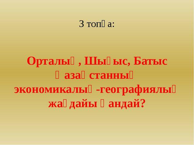 3 топқа: Орталық, Шығыс, Батыс Қазақстанның экономикалық-географиялық жағдай...