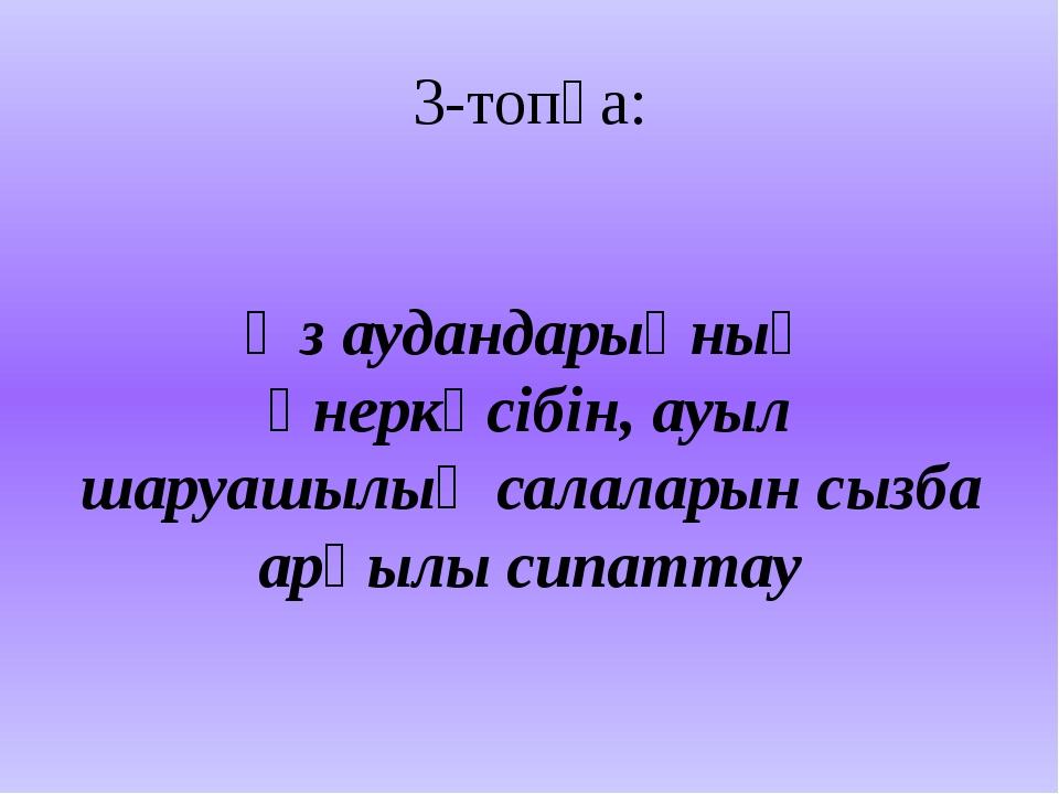 3-топқа: Өз аудандарыңның өнеркәсібін, ауыл шаруашылық салаларын сызба арқылы...