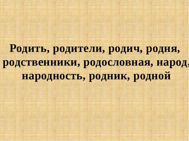 Родить, родители, родич, родня, родственники, родословная, народ, народность...