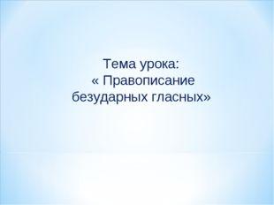 Тема урока: « Правописание безударных гласных»