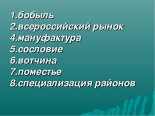1.бобыль 2.всероссийский рынок 4.мануфактура 5.сословие 6.вотчина 7.поместье